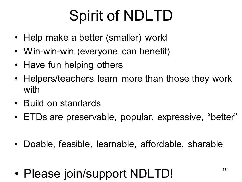19 Spirit of NDLTD Help make a better (smaller) world Win-win-win (everyone can benefit) Have fun helping others Helpers/teachers learn more than those they work with Build on standards ETDs are preservable, popular, expressive, better Doable, feasible, learnable, affordable, sharable Please join/support NDLTD!