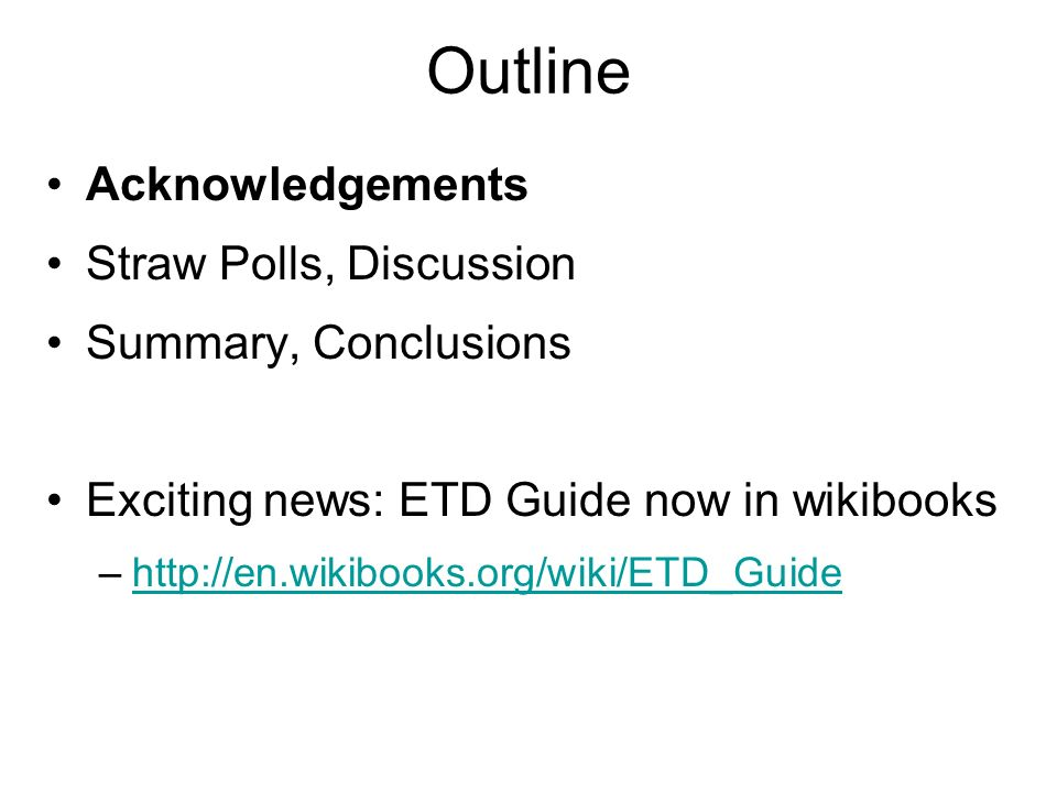 Outline Acknowledgements Straw Polls, Discussion Summary, Conclusions Exciting news: ETD Guide now in wikibooks –http://en.wikibooks.org/wiki/ETD_Guidehttp://en.wikibooks.org/wiki/ETD_Guide