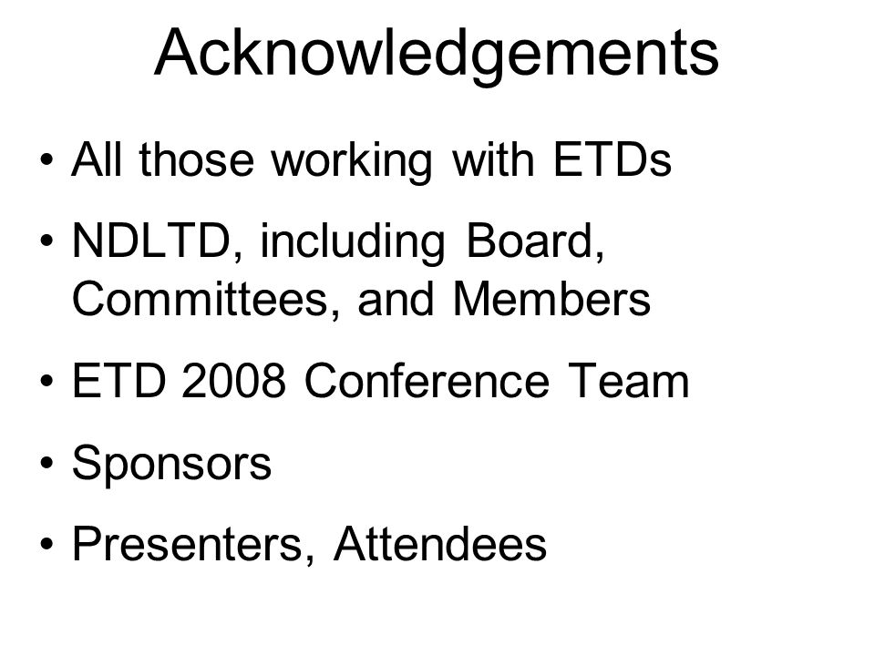 Acknowledgements All those working with ETDs NDLTD, including Board, Committees, and Members ETD 2008 Conference Team Sponsors Presenters, Attendees
