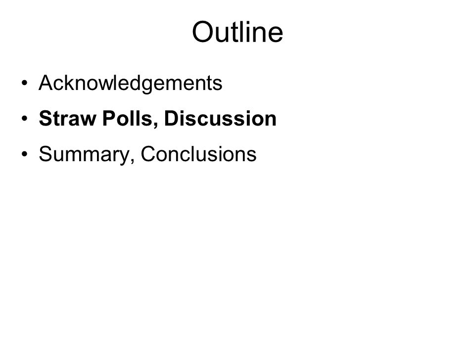 Outline Acknowledgements Straw Polls, Discussion Summary, Conclusions