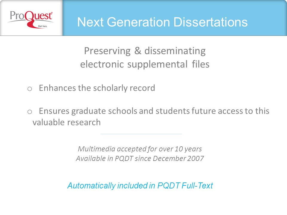Next Generation Dissertations Preserving & disseminating electronic supplemental files o Enhances the scholarly record o Ensures graduate schools and students future access to this valuable research Automatically included in PQDT Full-Text Multimedia accepted for over 10 years Available in PQDT since December 2007