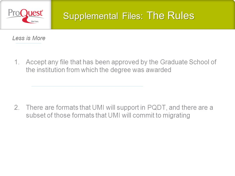 Supplemental Files: The Rules 1.Accept any file that has been approved by the Graduate School of the institution from which the degree was awarded 2.There are formats that UMI will support in PQDT, and there are a subset of those formats that UMI will commit to migrating Less is More