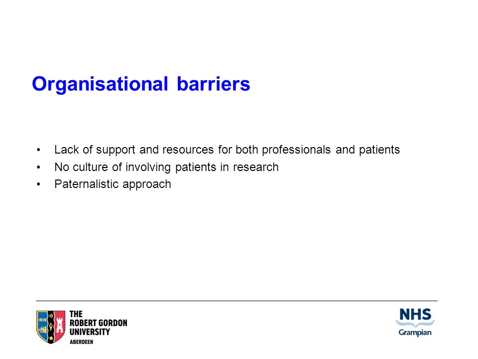 Organisational barriers Lack of support and resources for both professionals and patients No culture of involving patients in research Paternalistic approach