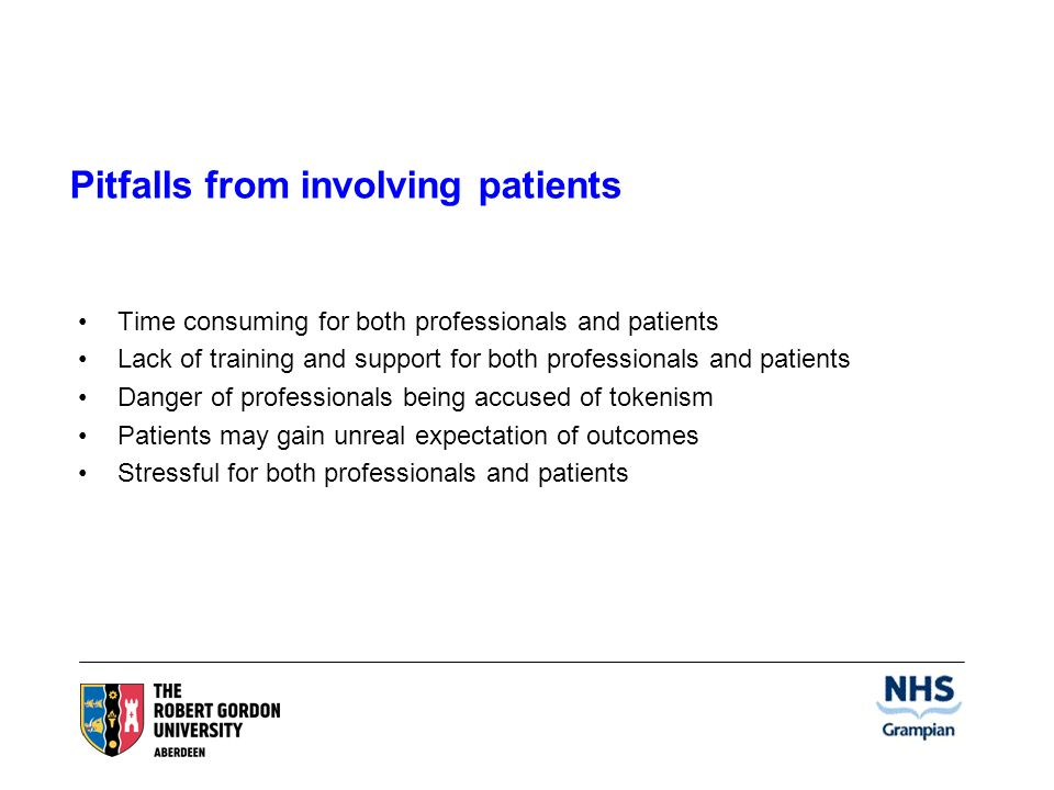 Pitfalls from involving patients Time consuming for both professionals and patients Lack of training and support for both professionals and patients Danger of professionals being accused of tokenism Patients may gain unreal expectation of outcomes Stressful for both professionals and patients