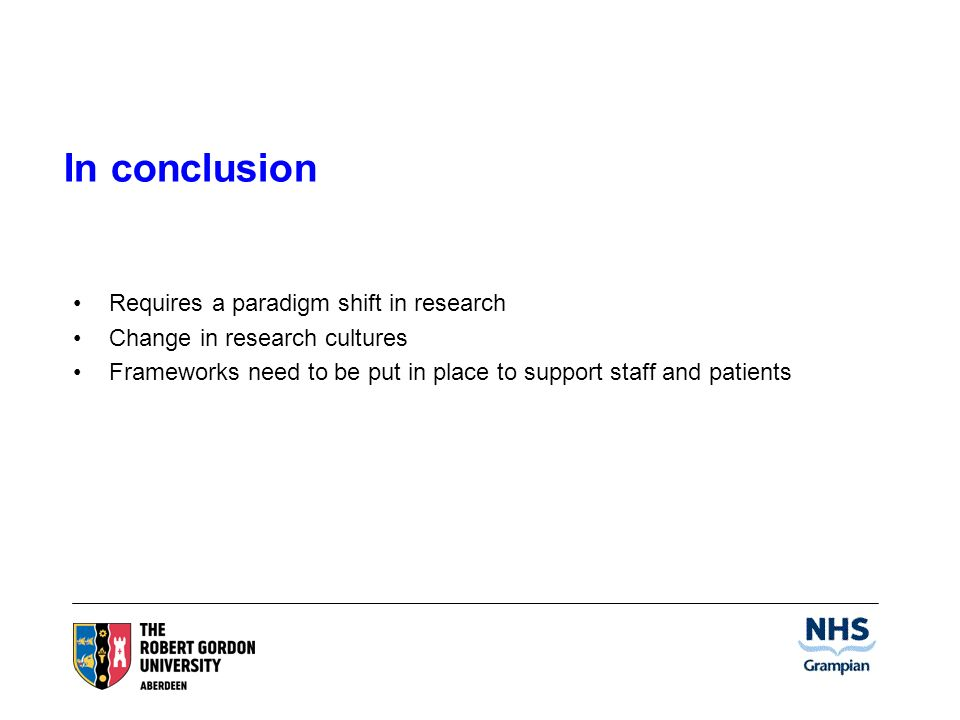 In conclusion Requires a paradigm shift in research Change in research cultures Frameworks need to be put in place to support staff and patients