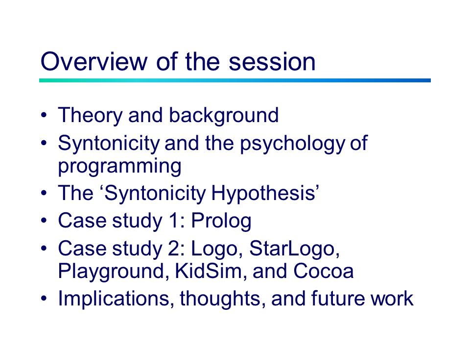 Overview of the session Theory and background Syntonicity and the psychology of programming The Syntonicity Hypothesis Case study 1: Prolog Case study 2: Logo, StarLogo, Playground, KidSim, and Cocoa Implications, thoughts, and future work