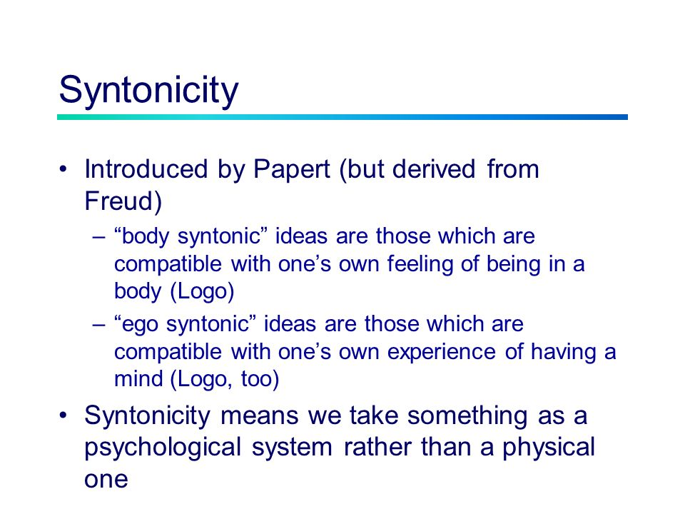 Syntonicity Introduced by Papert (but derived from Freud) –body syntonic ideas are those which are compatible with ones own feeling of being in a body (Logo) –ego syntonic ideas are those which are compatible with ones own experience of having a mind (Logo, too) Syntonicity means we take something as a psychological system rather than a physical one