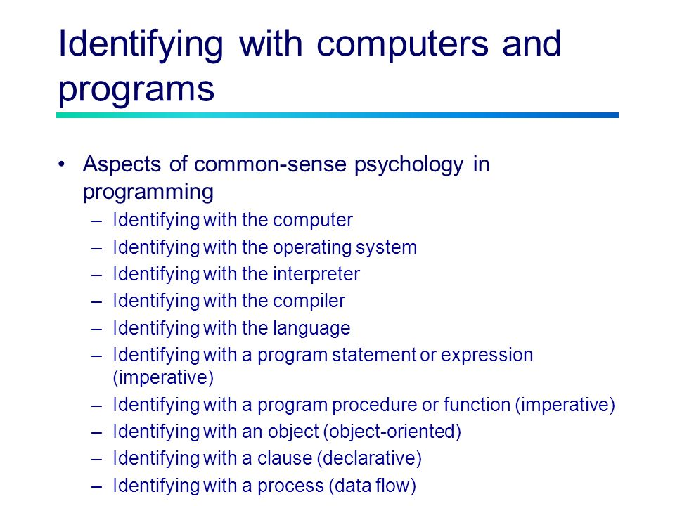 Identifying with computers and programs Aspects of common-sense psychology in programming –Identifying with the computer –Identifying with the operating system –Identifying with the interpreter –Identifying with the compiler –Identifying with the language –Identifying with a program statement or expression (imperative) –Identifying with a program procedure or function (imperative) –Identifying with an object (object-oriented) –Identifying with a clause (declarative) –Identifying with a process (data flow)