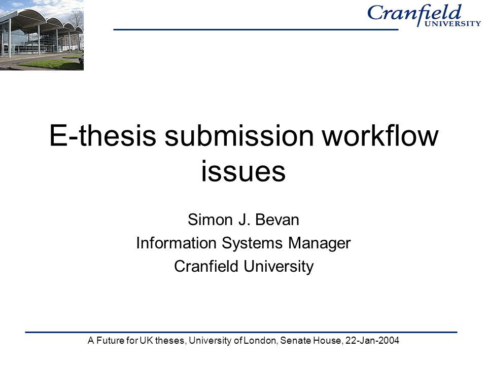 A Future for UK theses, University of London, Senate House, 22-Jan-2004 E-thesis submission workflow issues Simon J.