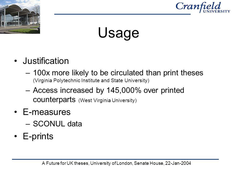 A Future for UK theses, University of London, Senate House, 22-Jan-2004 Usage Justification –100x more likely to be circulated than print theses (Virginia Polytechnic Institute and State University) –Access increased by 145,000% over printed counterparts (West Virginia University) E-measures –SCONUL data E-prints