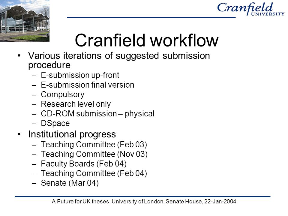 A Future for UK theses, University of London, Senate House, 22-Jan-2004 Cranfield workflow Various iterations of suggested submission procedure –E-submission up-front –E-submission final version –Compulsory –Research level only –CD-ROM submission – physical –DSpace Institutional progress –Teaching Committee (Feb 03) –Teaching Committee (Nov 03) –Faculty Boards (Feb 04) –Teaching Committee (Feb 04) –Senate (Mar 04)