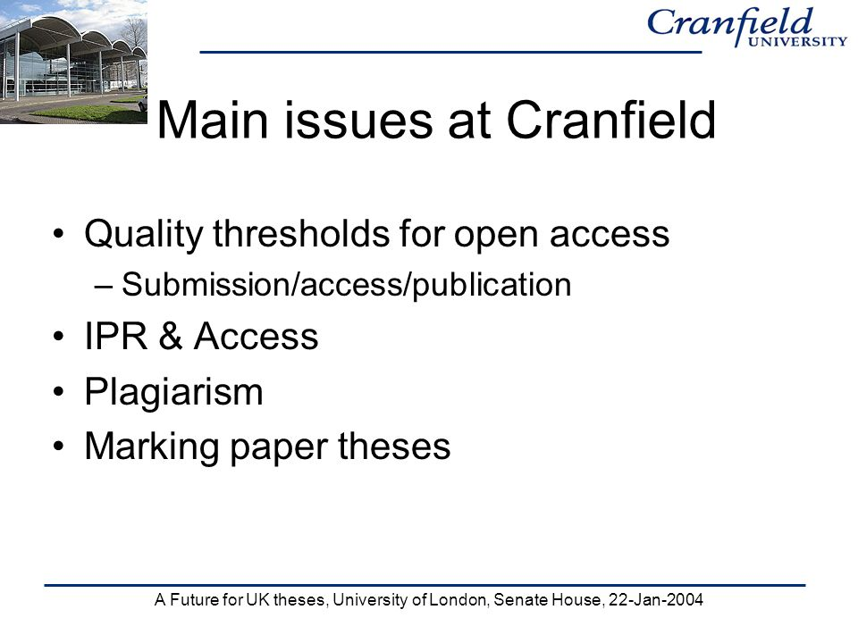 A Future for UK theses, University of London, Senate House, 22-Jan-2004 Main issues at Cranfield Quality thresholds for open access –Submission/access/publication IPR & Access Plagiarism Marking paper theses
