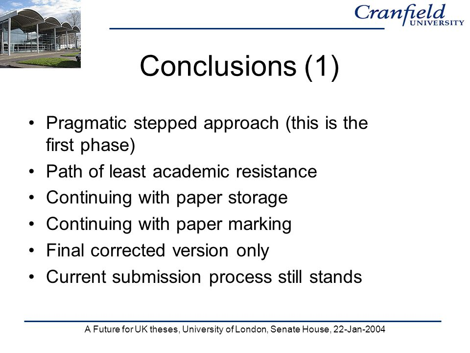 A Future for UK theses, University of London, Senate House, 22-Jan-2004 Conclusions (1) Pragmatic stepped approach (this is the first phase) Path of least academic resistance Continuing with paper storage Continuing with paper marking Final corrected version only Current submission process still stands