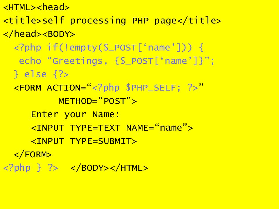 self processing PHP page < php if(!empty($_POST[name])) { echo Greetings, {$_POST[name]}; } else { > METHOD=POST> Enter your Name:
