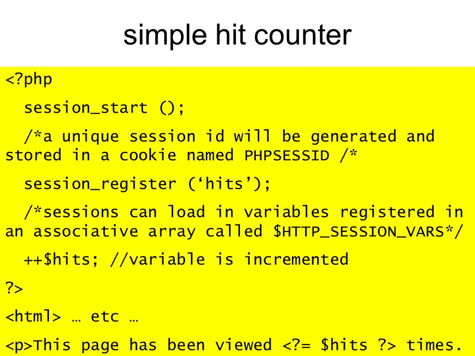 simple hit counter < php session_start (); /*a unique session id will be generated and stored in a cookie named PHPSESSID /* session_register (hits); /*sessions can load in variables registered in an associative array called $HTTP_SESSION_VARS*/ ++$hits; //variable is incremented > … etc … This page has been viewed times.