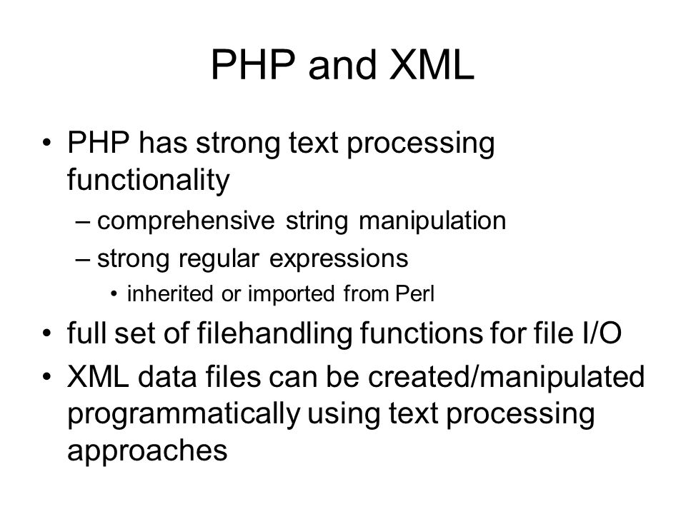 PHP has strong text processing functionality –comprehensive string manipulation –strong regular expressions inherited or imported from Perl full set of filehandling functions for file I/O XML data files can be created/manipulated programmatically using text processing approaches