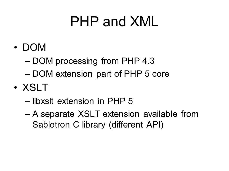 PHP and XML DOM –DOM processing from PHP 4.3 –DOM extension part of PHP 5 core XSLT –libxslt extension in PHP 5 –A separate XSLT extension available from Sablotron C library (different API)