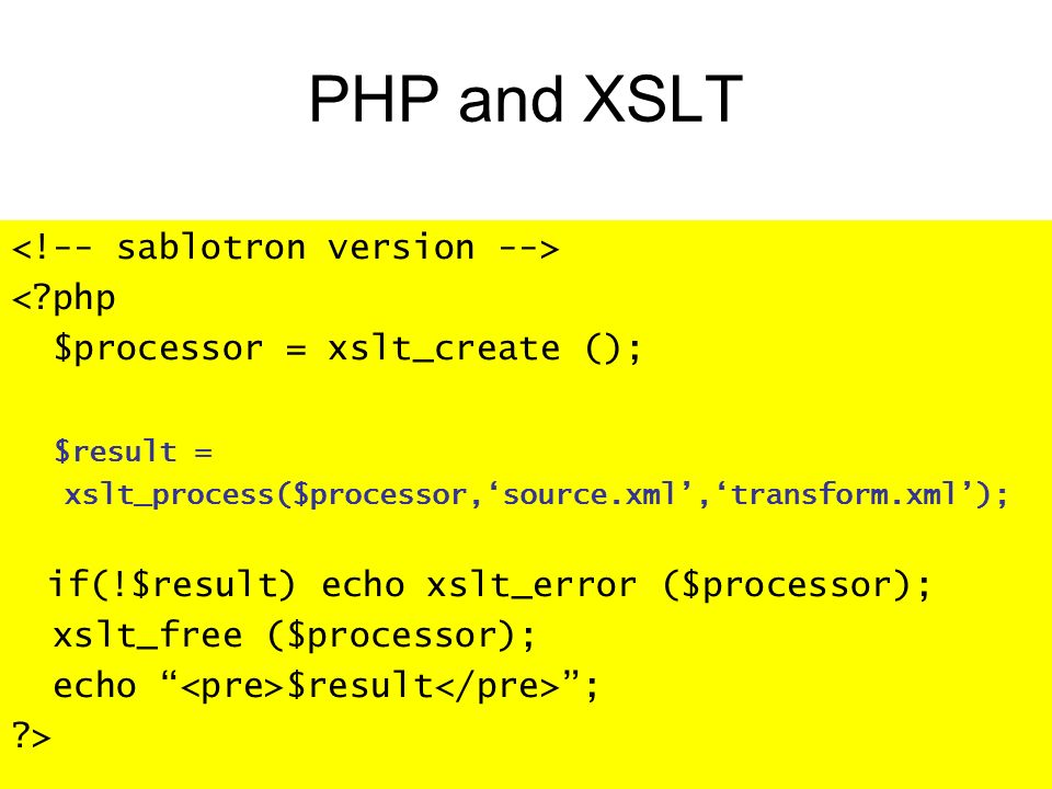 PHP and XSLT < php $processor = xslt_create (); $result = xslt_process($processor,source.xml,transform.xml); if(!$result) echo xslt_error ($processor); xslt_free ($processor); echo $result ; >