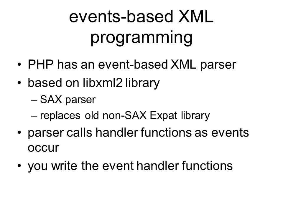 events-based XML programming PHP has an event-based XML parser based on libxml2 library –SAX parser –replaces old non-SAX Expat library parser calls handler functions as events occur you write the event handler functions