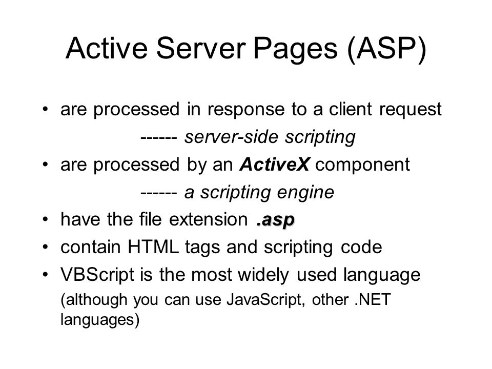 Active Server Pages (ASP) are processed in response to a client request server-side scripting are processed by an ActiveX component a scripting engine.asphave the file extension.asp contain HTML tags and scripting code VBScript is the most widely used language (although you can use JavaScript, other.NET languages)