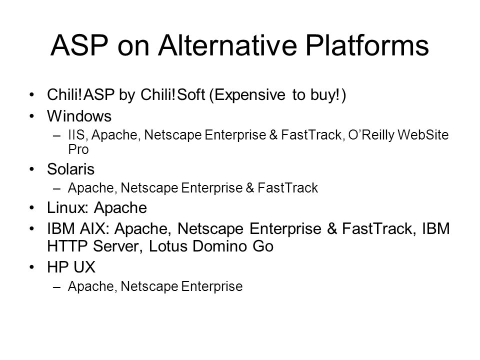 ASP on Alternative Platforms Chili!ASP by Chili!Soft (Expensive to buy!) Windows –IIS, Apache, Netscape Enterprise & FastTrack, OReilly WebSite Pro Solaris –Apache, Netscape Enterprise & FastTrack Linux: Apache IBM AIX: Apache, Netscape Enterprise & FastTrack, IBM HTTP Server, Lotus Domino Go HP UX –Apache, Netscape Enterprise