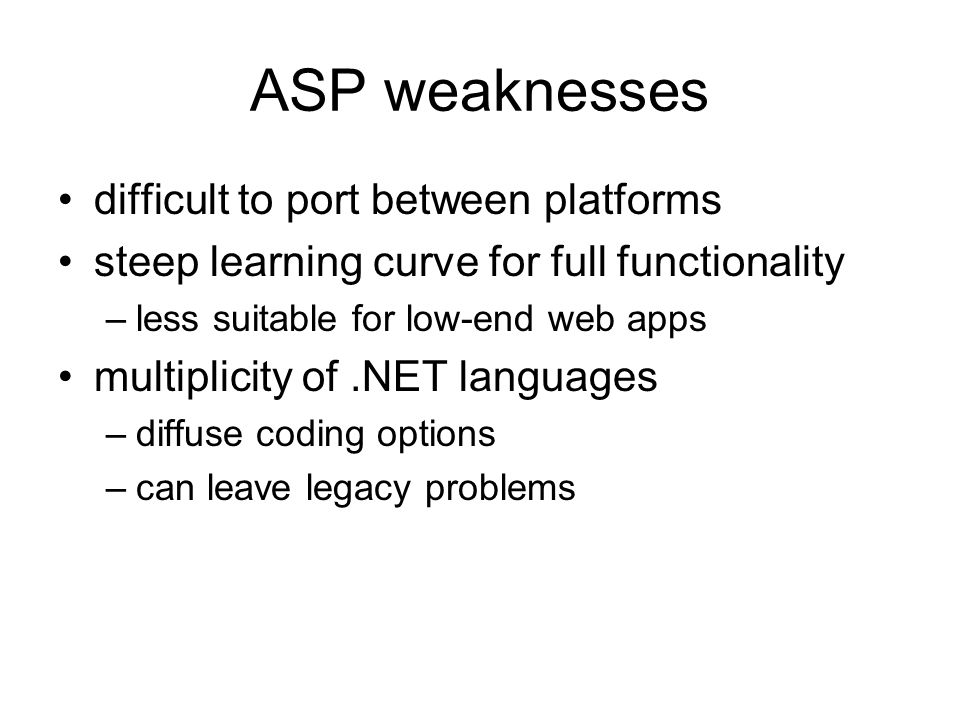 ASP weaknesses difficult to port between platforms steep learning curve for full functionality –less suitable for low-end web apps multiplicity of.NET languages –diffuse coding options –can leave legacy problems