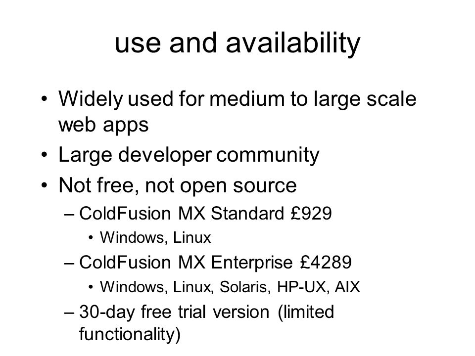 use and availability Widely used for medium to large scale web apps Large developer community Not free, not open source –ColdFusion MX Standard £929 Windows, Linux –ColdFusion MX Enterprise £4289 Windows, Linux, Solaris, HP-UX, AIX –30-day free trial version (limited functionality)