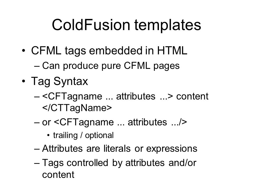 ColdFusion templates CFML tags embedded in HTML –Can produce pure CFML pages Tag Syntax – content –or trailing / optional –Attributes are literals or expressions –Tags controlled by attributes and/or content