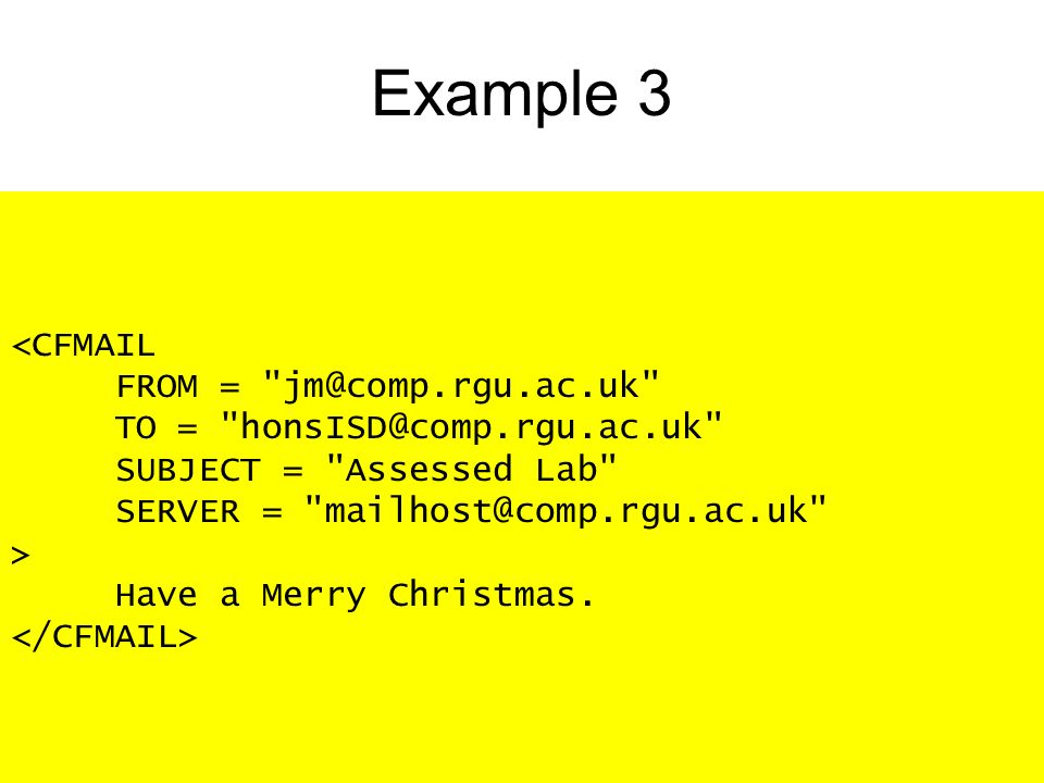 Example 3 <CFMAIL FROM = TO = SUBJECT = Assessed Lab SERVER = > Have a Merry Christmas.