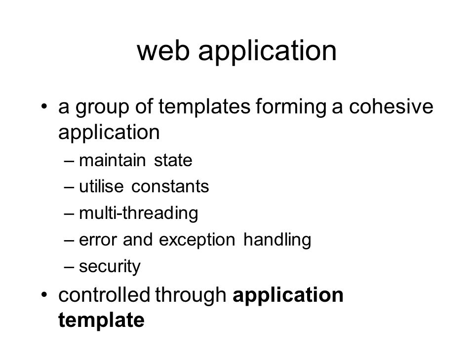 web application a group of templates forming a cohesive application –maintain state –utilise constants –multi-threading –error and exception handling –security controlled through application template