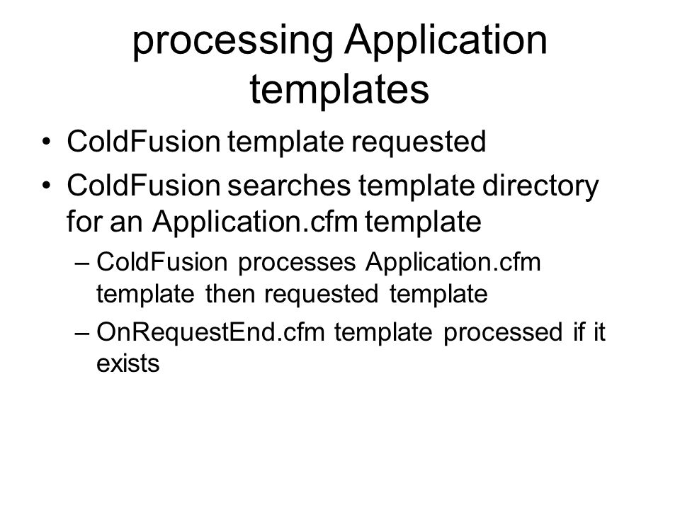 processing Application templates ColdFusion template requested ColdFusion searches template directory for an Application.cfm template –ColdFusion processes Application.cfm template then requested template –OnRequestEnd.cfm template processed if it exists
