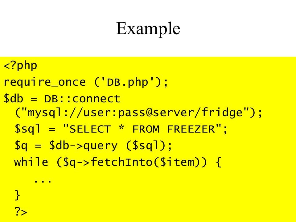 Example < php require_once ( DB.php ); $db = DB::connect ( ); $sql = SELECT * FROM FREEZER ; $q = $db->query ($sql); while ($q->fetchInto($item)) {...