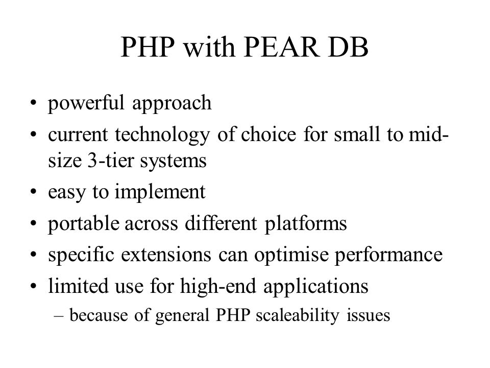 PHP with PEAR DB powerful approach current technology of choice for small to mid- size 3-tier systems easy to implement portable across different platforms specific extensions can optimise performance limited use for high-end applications –because of general PHP scaleability issues