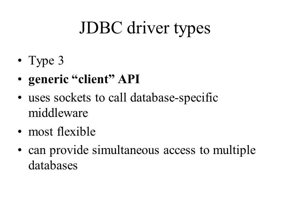 JDBC driver types Type 3 generic client API uses sockets to call database-specific middleware most flexible can provide simultaneous access to multiple databases