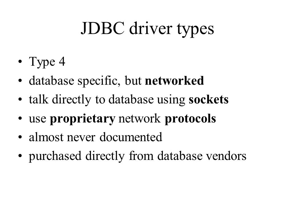 JDBC driver types Type 4 database specific, but networked talk directly to database using sockets use proprietary network protocols almost never documented purchased directly from database vendors