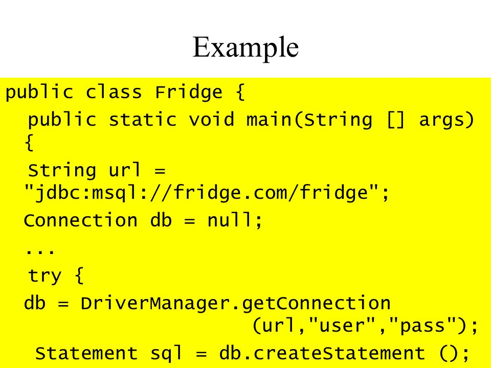 Example public class Fridge { public static void main(String [] args) { String url = jdbc:msql://fridge.com/fridge ; Connection db = null;...