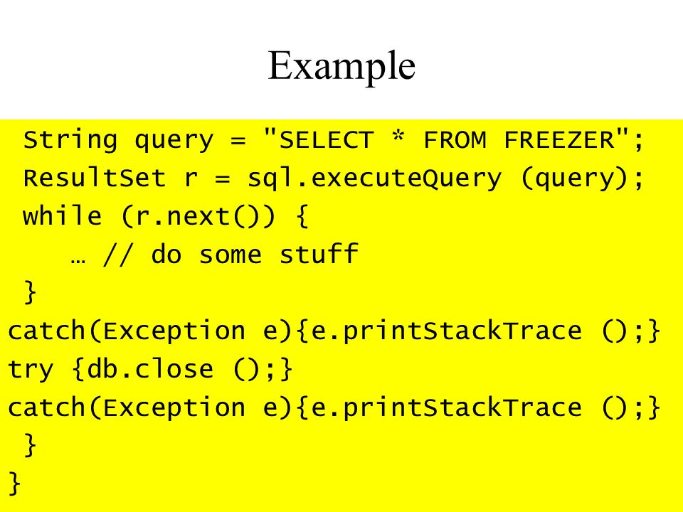 Example String query = SELECT * FROM FREEZER ; ResultSet r = sql.executeQuery (query); while (r.next()) { … // do some stuff } catch(Exception e){e.printStackTrace ();} try {db.close ();} catch(Exception e){e.printStackTrace ();} }