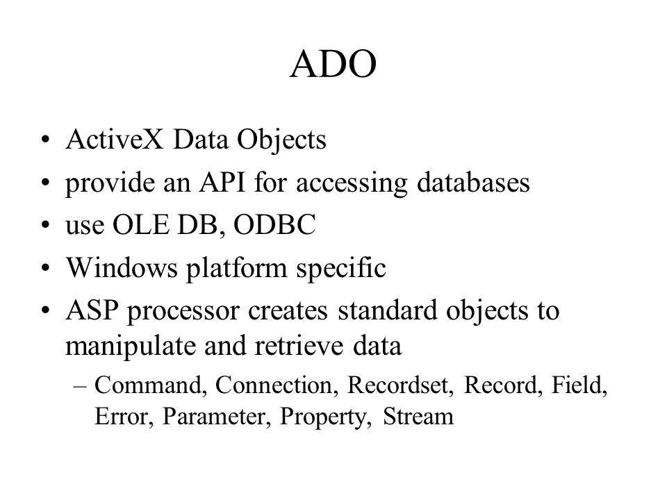 ADO ActiveX Data Objects provide an API for accessing databases use OLE DB, ODBC Windows platform specific ASP processor creates standard objects to manipulate and retrieve data –Command, Connection, Recordset, Record, Field, Error, Parameter, Property, Stream