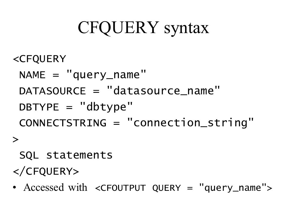 CFQUERY syntax <CFQUERY NAME = query_name DATASOURCE = datasource_name DBTYPE = dbtype CONNECTSTRING = connection_string > SQL statements Accessed with