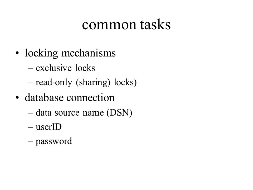 common tasks locking mechanisms –exclusive locks –read-only (sharing) locks) database connection –data source name (DSN) –userID –password