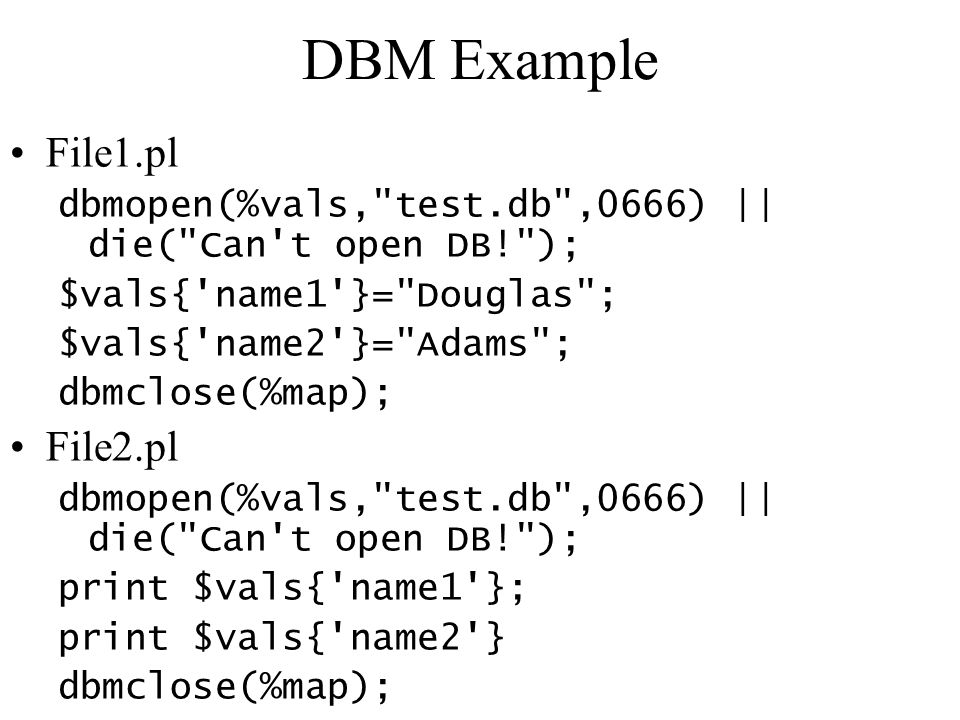DBM Example File1.pl dbmopen(%vals, test.db ,0666) || die( Can t open DB! ); $vals{ name1 }= Douglas ; $vals{ name2 }= Adams ; dbmclose(%map); File2.pl dbmopen(%vals, test.db ,0666) || die( Can t open DB! ); print $vals{ name1 }; print $vals{ name2 } dbmclose(%map);