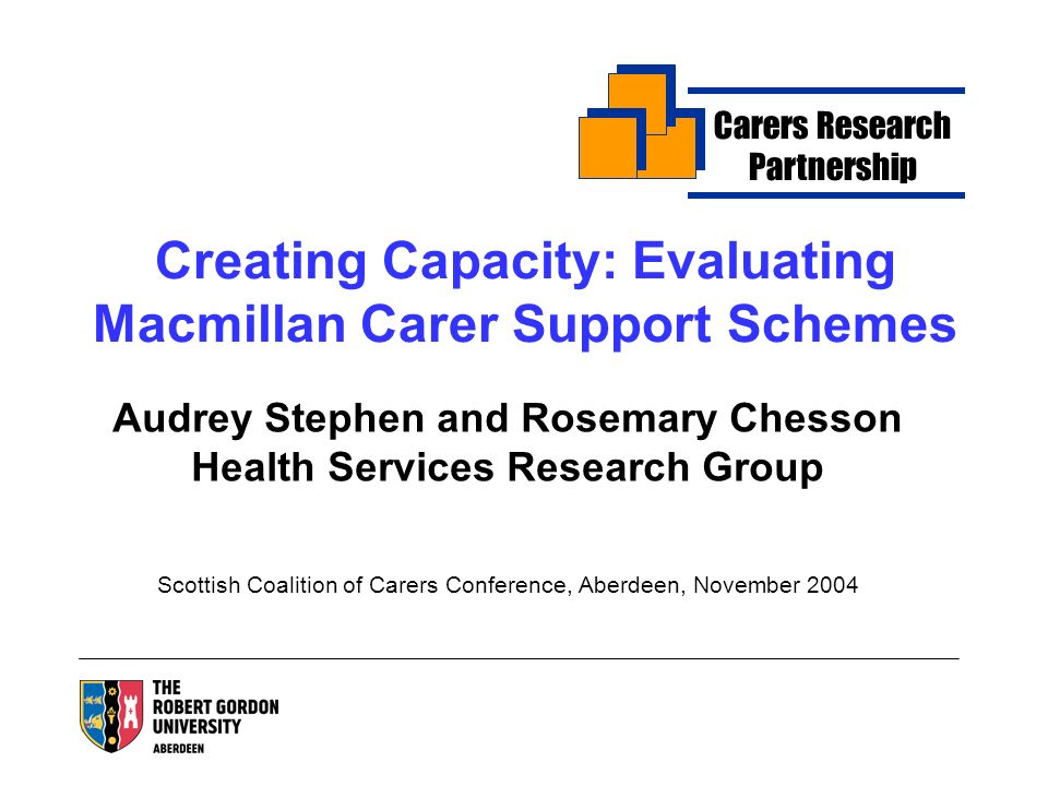 Creating Capacity: Evaluating Macmillan Carer Support Schemes Audrey Stephen and Rosemary Chesson Health Services Research Group Scottish Coalition of Carers Conference, Aberdeen, November 2004 Carers Research Partnership