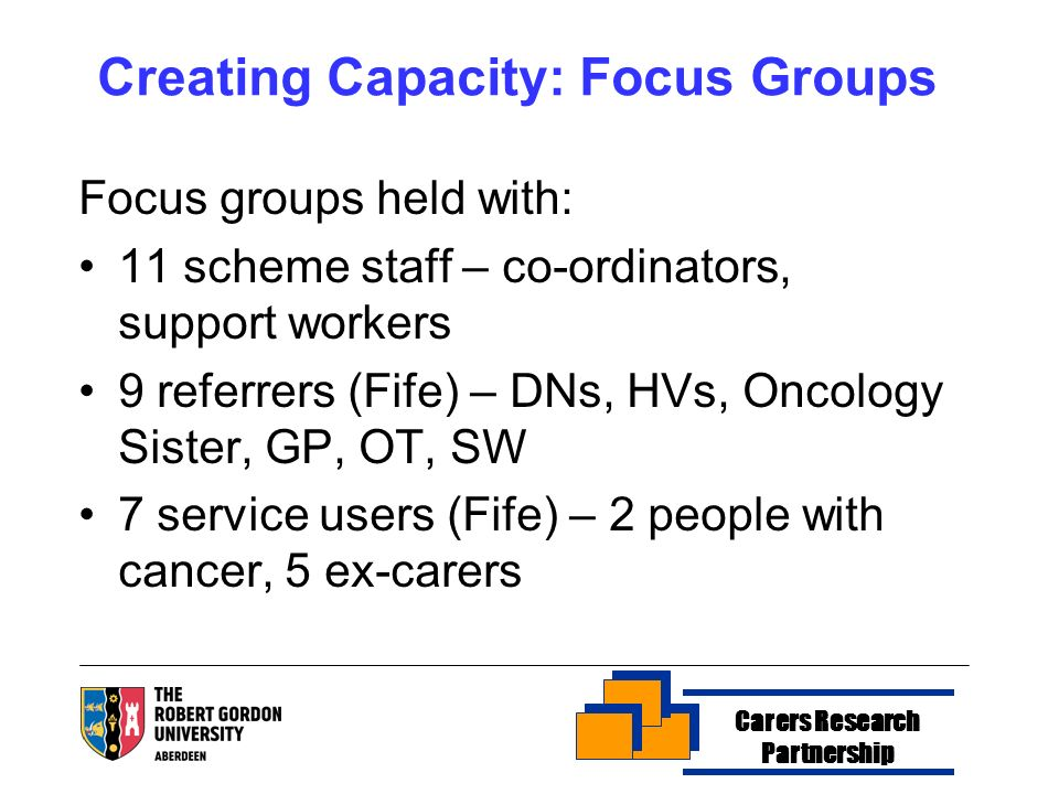 Creating Capacity: Focus Groups Focus groups held with: 11 scheme staff – co-ordinators, support workers 9 referrers (Fife) – DNs, HVs, Oncology Sister, GP, OT, SW 7 service users (Fife) – 2 people with cancer, 5 ex-carers Carers Research Partnership