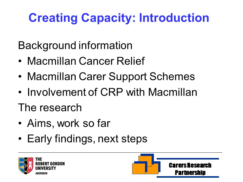 Creating Capacity: Introduction Background information Macmillan Cancer Relief Macmillan Carer Support Schemes Involvement of CRP with Macmillan The research Aims, work so far Early findings, next steps Carers Research Partnership
