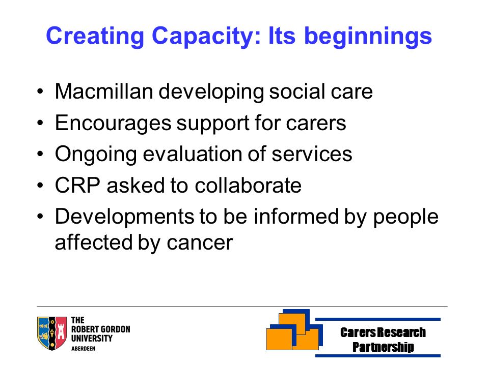 Creating Capacity: Its beginnings Macmillan developing social care Encourages support for carers Ongoing evaluation of services CRP asked to collaborate Developments to be informed by people affected by cancer Carers Research Partnership