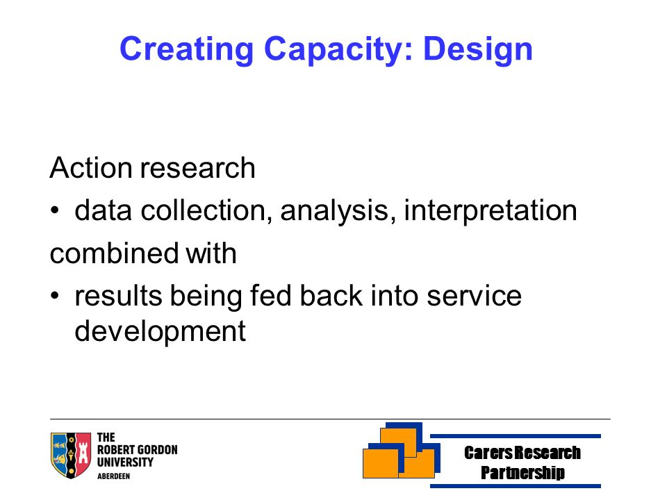 Creating Capacity: Design Action research data collection, analysis, interpretation combined with results being fed back into service development Carers Research Partnership