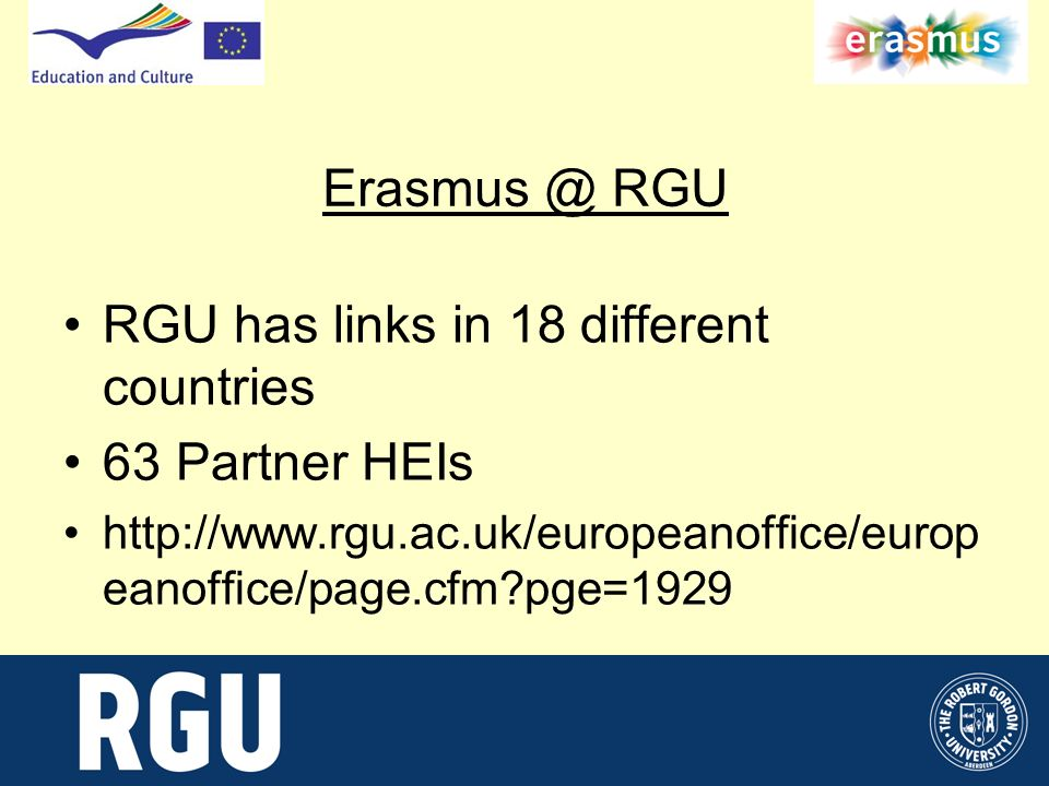 Erasmus @ RGU RGU has links in 18 different countries 63 Partner HEIs http://www.rgu.ac.uk/europeanoffice/europ eanoffice/page.cfm pge=1929