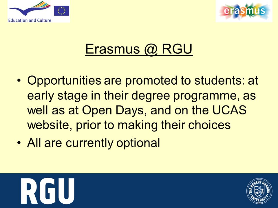 Erasmus @ RGU Opportunities are promoted to students: at early stage in their degree programme, as well as at Open Days, and on the UCAS website, prior to making their choices All are currently optional