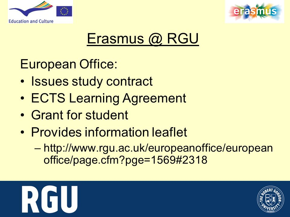 Erasmus @ RGU European Office: Issues study contract ECTS Learning Agreement Grant for student Provides information leaflet –http://www.rgu.ac.uk/europeanoffice/european office/page.cfm pge=1569#2318