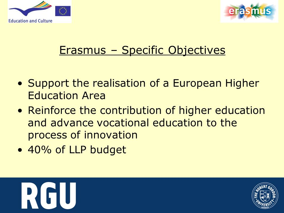 Erasmus – Specific Objectives Support the realisation of a European Higher Education Area Reinforce the contribution of higher education and advance vocational education to the process of innovation 40% of LLP budget